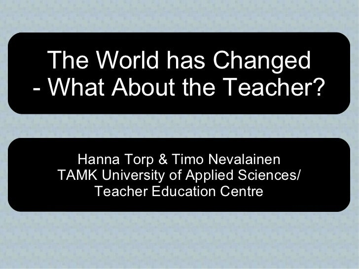 The World has Changed - What About the Teacher? Hanna Torp & Timo Nevalainen TAMK University of Applied Sciences/ Teacher ...