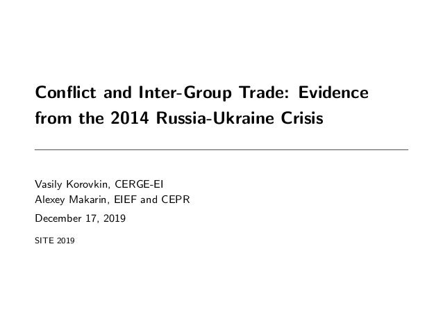 Conflict and Inter-Group Trade: Evidence from the 2014 Russia-Ukraine Crisis Vasily Korovkin, CERGE-EI Alexey Makarin, EIEF...