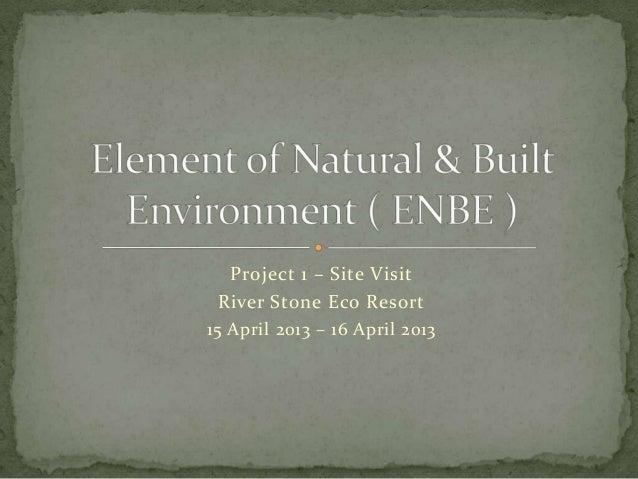 Project 1 – Site VisitRiver Stone Eco Resort15 April 2013 – 16 April 2013