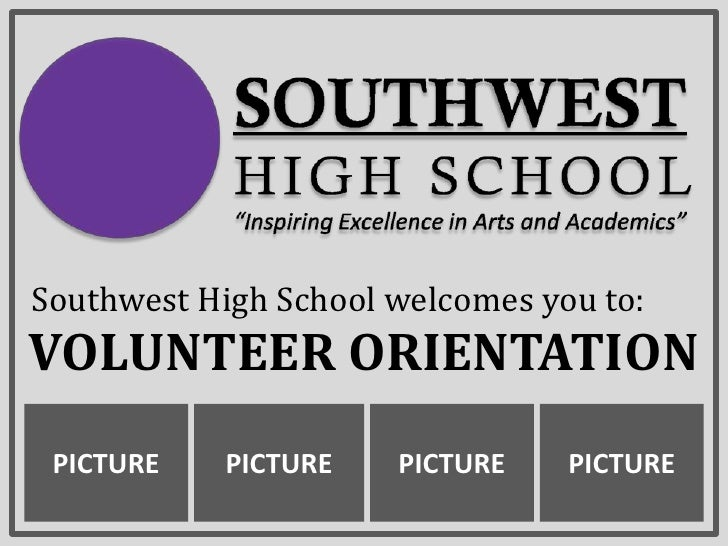 Southwest High School welcomes you to:<br />Volunteer Orientation<br />PICTURE<br />PICTURE<br />PICTURE<br />PICTURE<br />