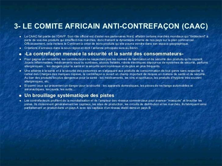3- LE COMITE AFRICAIN ANTI-CONTREFAÇON (CAAC)  Le CAAC fait partie de l'OAVP. Son rôle officiel est d'aider nos partenaire...