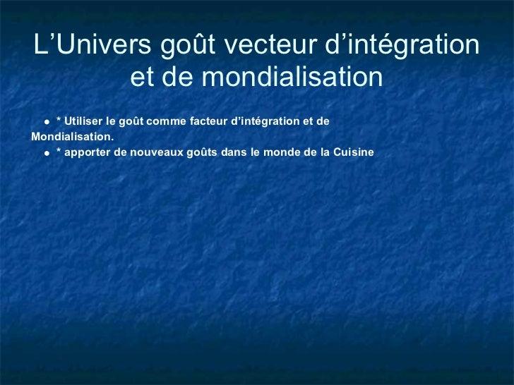 L'Univers goût vecteur d'intégration       et de mondialisation   * Utiliser le goût comme facteur d'intégration et deMond...
