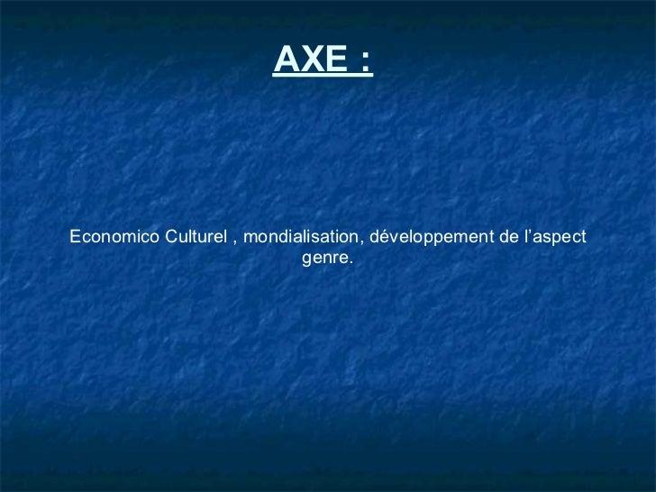 AXE :Economico Culturel , mondialisation, développement de l'aspect                           genre.
