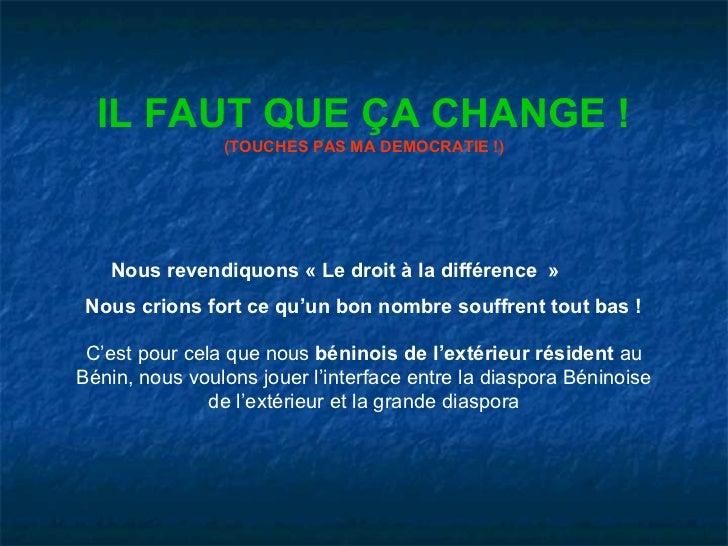 IL FAUT QUE ÇA CHANGE !                (TOUCHES PAS MA DEMOCRATIE !)   Nous revendiquons « Le droit à la différence » Nous...