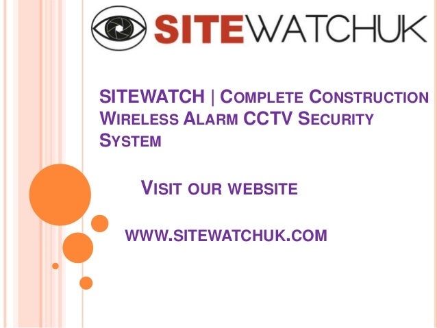 SITEWATCH | COMPLETE CONSTRUCTION WIRELESS ALARM CCTV SECURITY SYSTEM VISIT OUR WEBSITE WWW.SITEWATCHUK.COM