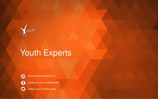 Youth Experts www.youthrepublic.com.tr facebook.com/YouthRepublic twitter.com/YouthRepublic