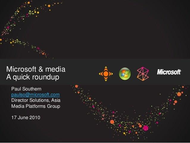 Microsoft & media A quick roundup Paul Southern paulso@microsoft.com Director Solutions, Asia Media Platforms Group 17 Jun...