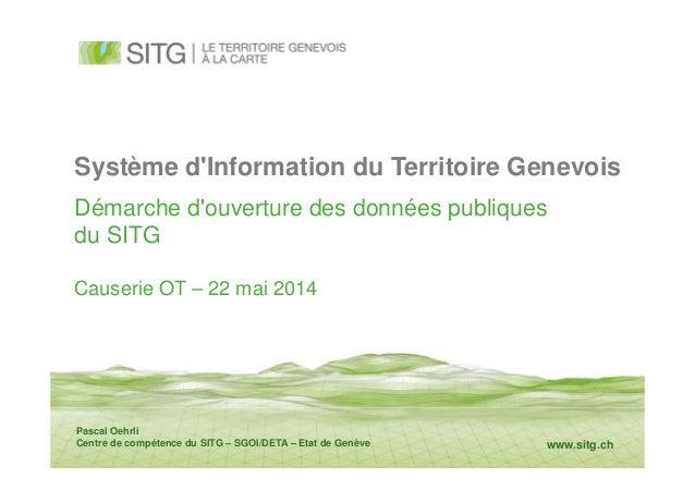 www.sitg.ch Système d'Information du Territoire Genevois Démarche d'ouverture des données publiques du SITG Causerie OT – ...