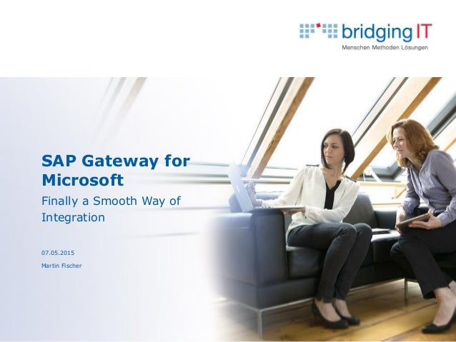 SAP Gateway for Microsoft Finally a Smooth Way of Integration 07.05.2015 Martin Fischer