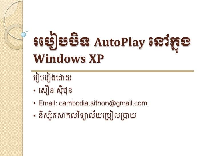 របបៀបបិទ AutoPlay បៅក្នុង Windows XP េ ៀបេ ៀងេោយ • េ ឿន   ៊ីថ៊ន • Email: cambodia.sithon@gmail.com • និ សិតសាកលវិទាល័យេ្បៀ...