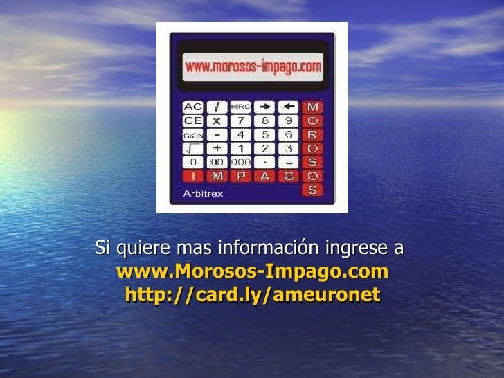 Si quiere mas información ingrese a  www.Morosos-Impago.com http://card.ly/ameuronet