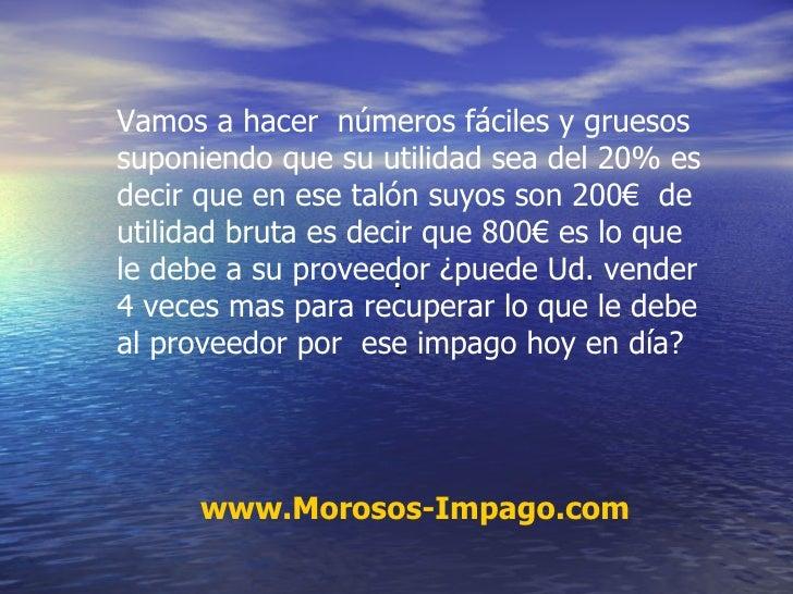 . www.Morosos-Impago.com Vamos a hacer  números fáciles y gruesos suponiendo que su utilidad sea del 20% es decir que en e...