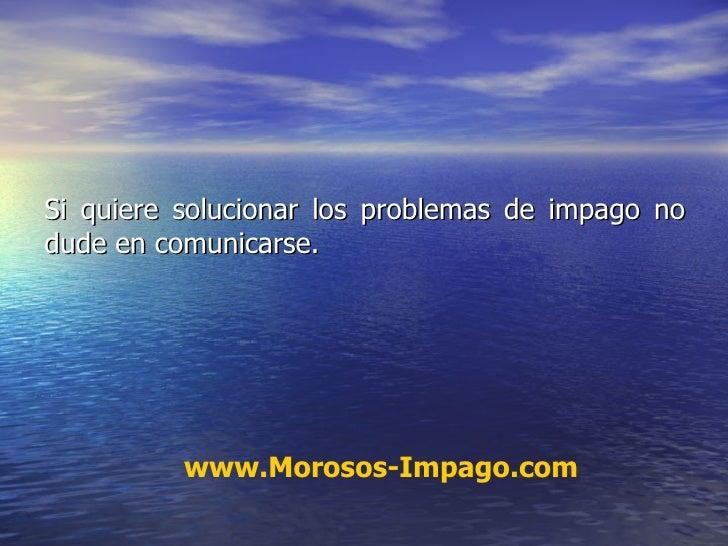 Si quiere solucionar los problemas de impago no dude en comunicarse. www.Morosos-Impago.com