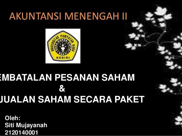 AKUNTANSI MENENGAH II EMBATALAN PESANAN SAHAM & JUALAN SAHAM SECARA PAKET Oleh: Siti Mujayanah 2120140001
