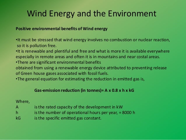environmental benefits of wind farms Wind energy development environmental concerns include, noise, visual impacts, and avian and bat mortality although wind power plants have relatively little impact on the environment compared to fossil fuel power plants, concerns have been raised over the noise produced by the rotor blades, visual impacts , and deaths of birds and bats that.
