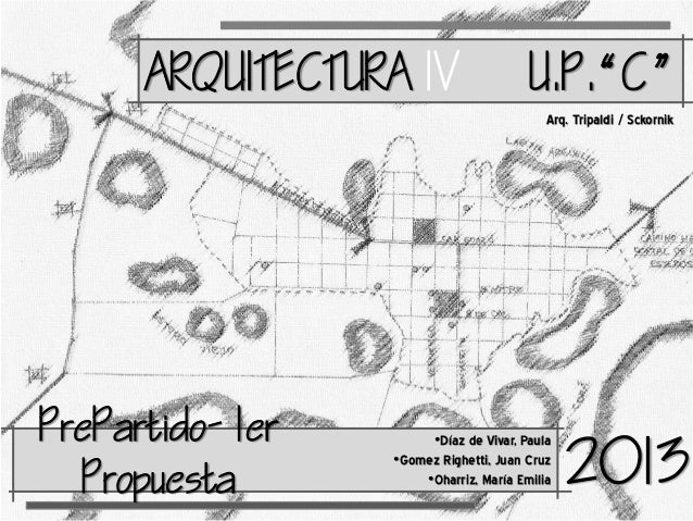 ARQUITECTURA IV  UC Arq. Tripaldi / Sckornik  reartido- 1er ropuesta  •Díaz de Vivar, Paula •Gomez Righetti, Juan ...