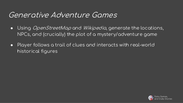 Data Games, and Data Stories Generative Adventure Games ● Using OpenStreetMap and Wikipedia, generate the locations, NPCs,...