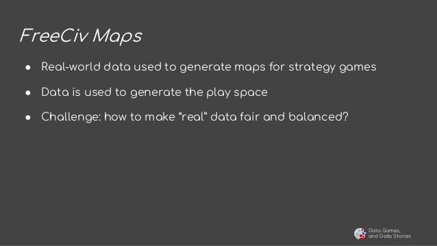Data Games, and Data Stories FreeCiv Maps ● Real-world data used to generate maps for strategy games ● Data is used to gen...