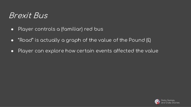 """Data Games, and Data Stories Brexit Bus ● Player controls a (familiar) red bus ● """"Road"""" is actually a graph of the value o..."""