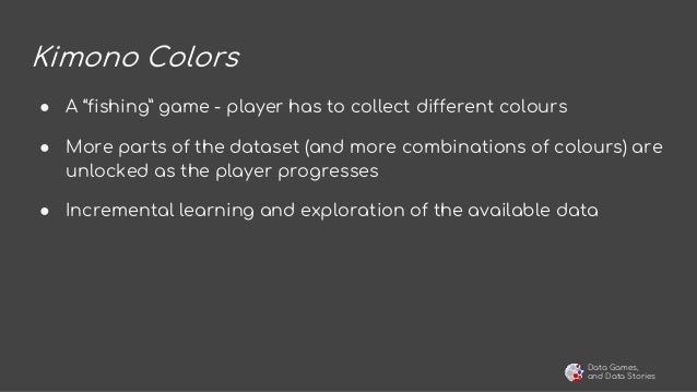"""Data Games, and Data Stories Kimono Colors ● A """"fishing"""" game - player has to collect different colours ● More parts of th..."""