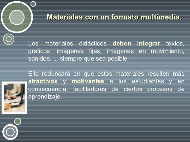 Materiales con un formato multimedia.   <ul><li>Los materiales didácticos  deben integrar  textos, gráficos, imágenes fija...