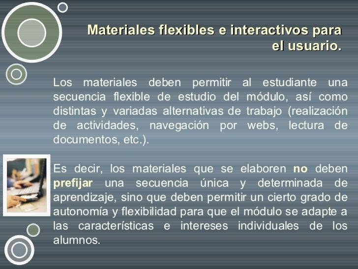 Materiales flexibles e interactivos para el usuario. <ul><li>Los materiales deben permitir al estudiante una secuencia fle...
