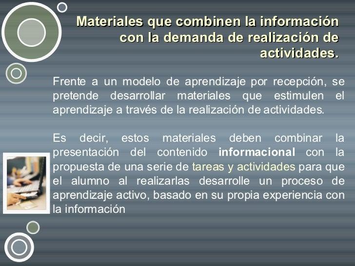 Materiales que combinen la información con la demanda de realización de actividades. <ul><li>Frente a un modelo de aprendi...