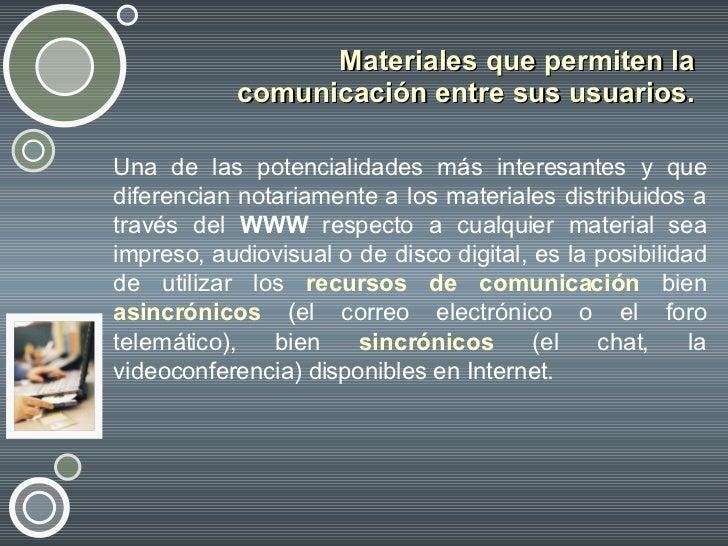 Materiales que permiten la comunicación entre sus usuarios. <ul><li>Una de las potencialidades más interesantes y que dife...
