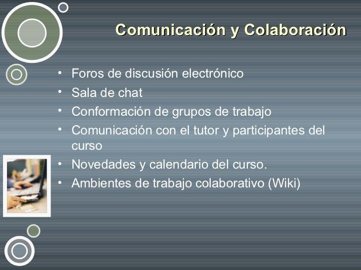 Comunicación y Colaboración <ul><li>Foros de discusión electrónico  </li></ul><ul><li>Sala de chat </li></ul><ul><li>Confo...