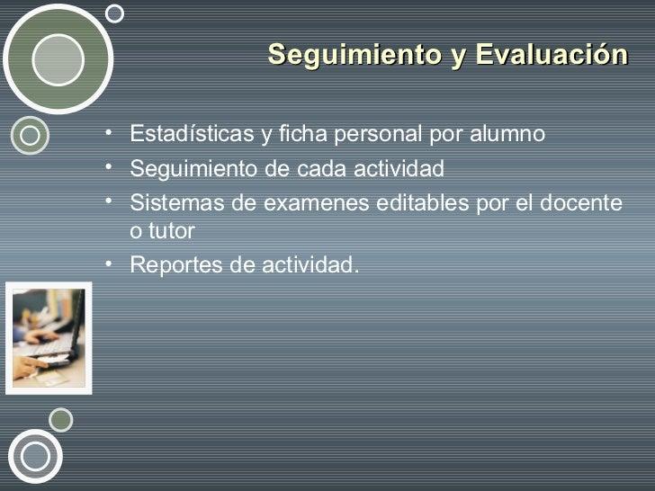 Seguimiento y Evaluación <ul><li>Estadísticas y ficha personal por alumno </li></ul><ul><li>Seguimiento de cada actividad ...