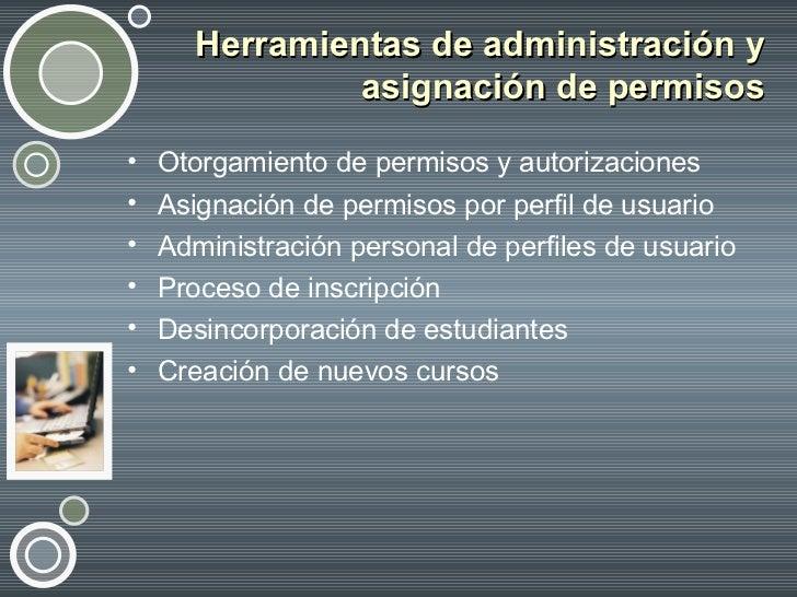 Herramientas de administración y asignación de permisos <ul><li>Otorgamiento de permisos y autorizaciones </li></ul><ul><l...