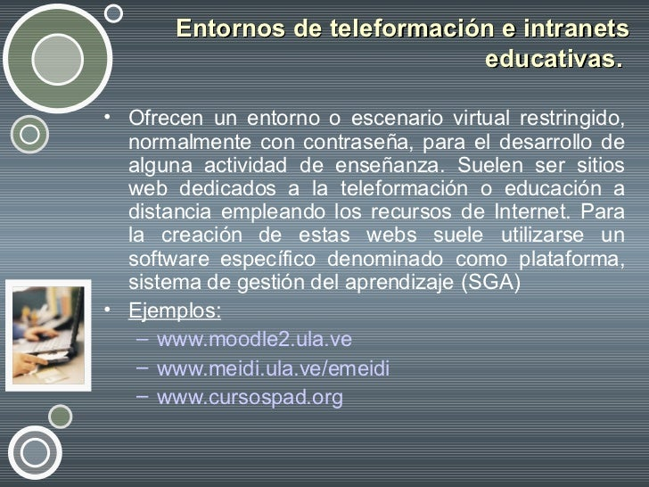 Entornos de teleformación e intranets educativas.  <ul><li>Ofrecen un entorno o escenario virtual restringido, normalmente...