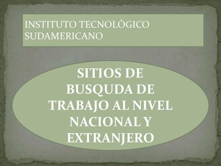 INSTITUTO TECNOLÓGICO SUDAMERICANO<br />SITIOS DE BUSQUDA DE TRABAJO AL NIVEL NACIONAL Y EXTRANJERO<br />