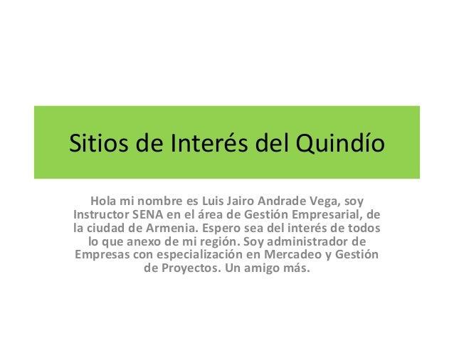 Sitios de Interés del Quindío Hola mi nombre es Luis Jairo Andrade Vega, soy Instructor SENA en el área de Gestión Empresa...