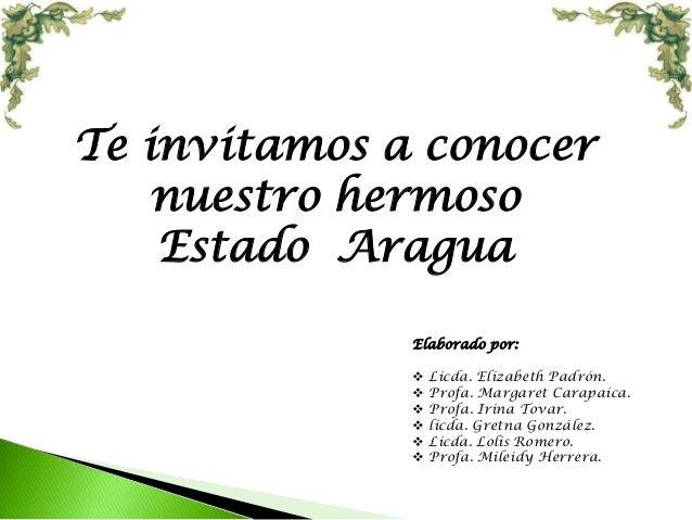 Te invitamos a conocer nuestro hermoso Estado Aragua Elaborado por:  Licda. Elizabeth Padrón.  Profa. Margaret Carapaica...