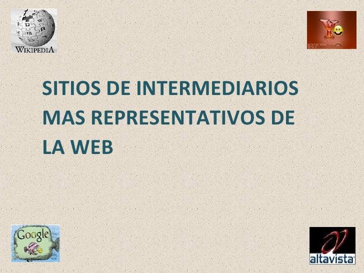 <ul><li>SITIOS DE INTERMEDIARIOS </li></ul><ul><li>MAS REPRESENTATIVOS DE  </li></ul><ul><li>LA WEB </li></ul>