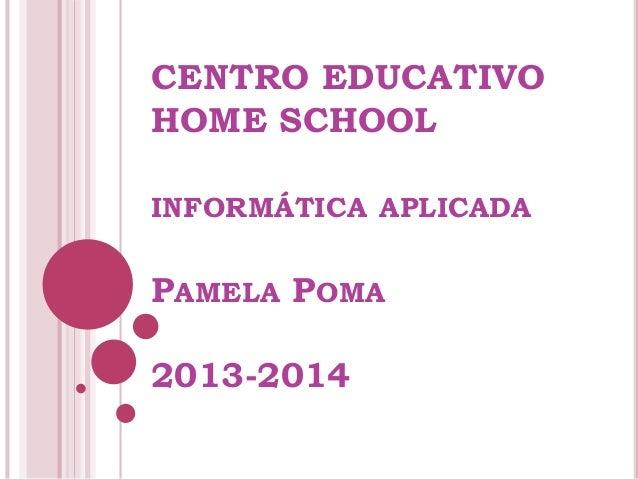 CENTRO EDUCATIVO HOME SCHOOL INFORMÁTICA APLICADA PAMELA POMA 2013-2014