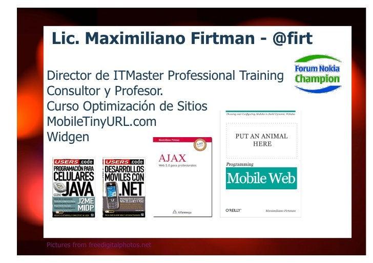 Lic. Maximiliano Firtman - @firt  Director de ITMaster Professional Training Consultor y Profesor. Curso Optimización de S...