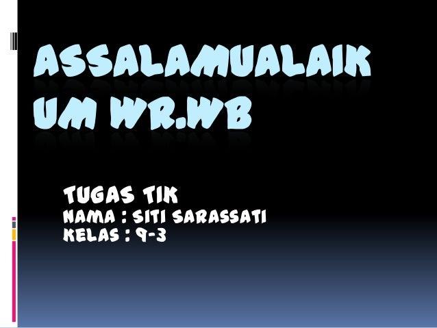 ASSALAMUALAIK UM WR.WB TUGAS TIK  Nama : Siti Sarassati Kelas : 9-3