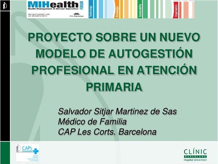 PROYECTO SOBRE UN NUEVO MODELO DE AUTOGESTIÓNPROFESIONAL EN ATENCIÓN       PRIMARIA   Salvador Sitjar Martinez de Sas   Mé...