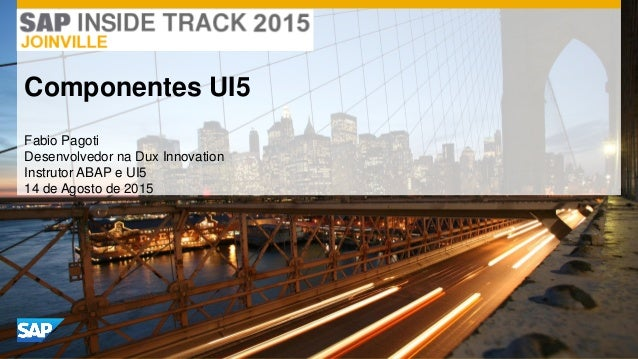 Fabio Pagoti Desenvolvedor na Dux Innovation Instrutor ABAP e UI5 14 de Agosto de 2015 Componentes UI5