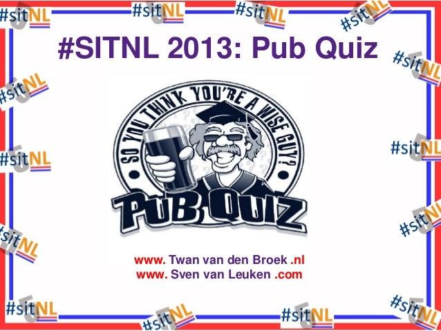 #SITNL 2013: Pub Quiz  www. Twan van den Broek .nl www. Sven van Leuken .com