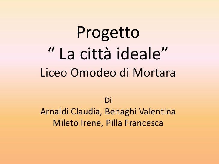 """Progetto """" La città ideale""""Liceo Omodeo di Mortara                DiArnaldi Claudia, Benaghi Valentina   Mileto Irene, Pil..."""