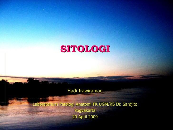 SITOLOGI Hadi Irawiraman Laboratorium Patologi Anatomi FK UGM/RS Dr. Sardjito Yogyakarta 29 April 2009