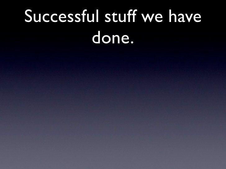 Successful stuff we have          done.