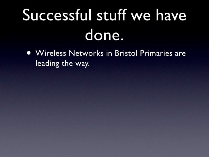 Successful stuff we have          done. • Wireless Networks in Bristol Primaries are   leading the way.