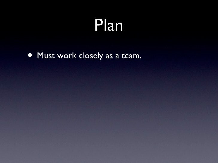 Plan • Must work closely as a team.