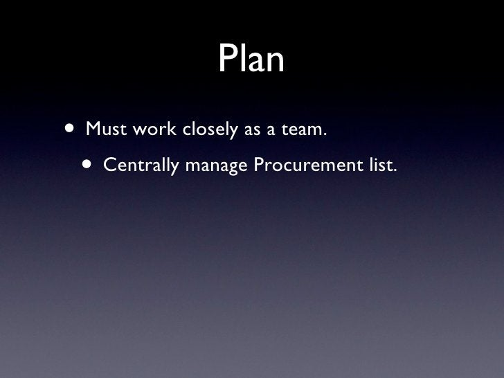 Plan • Must work closely as a team.  • Centrally manage Procurement list.