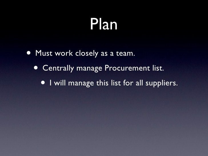 Plan • Must work closely as a team.  • Centrally manage Procurement list.    • I will manage this list for all suppliers.