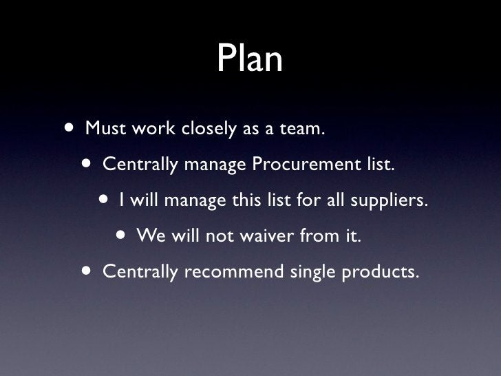 Plan • Must work closely as a team.  • Centrally manage Procurement list.    • I will manage this list for all suppliers. ...